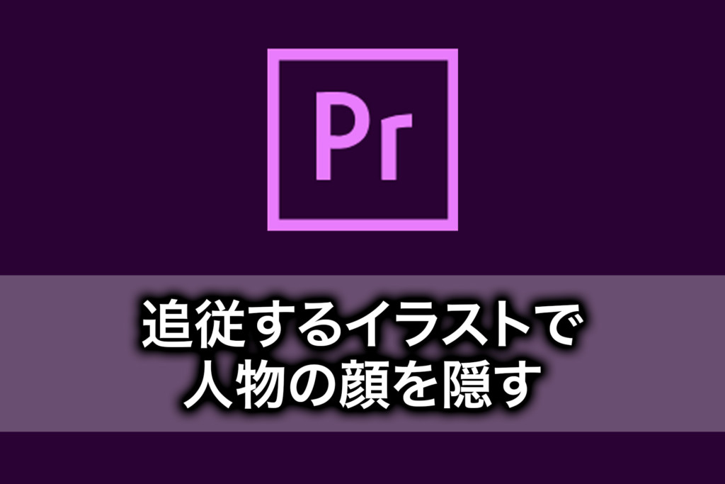 【PremiereProの使い方】動画の顔を追従するイラストで隠す方法