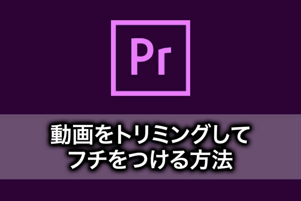 【PremiereProの使い方】動画をトリミングしてフチをつける方法