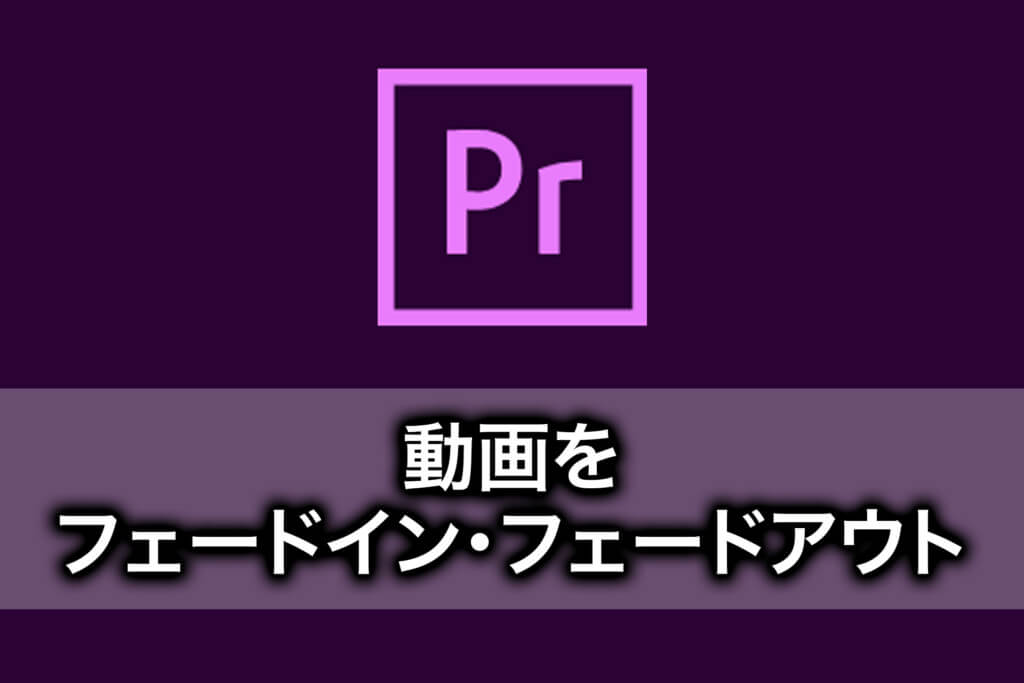 【PremiereProの使い方】動画をフェードインフェードアウトする方法