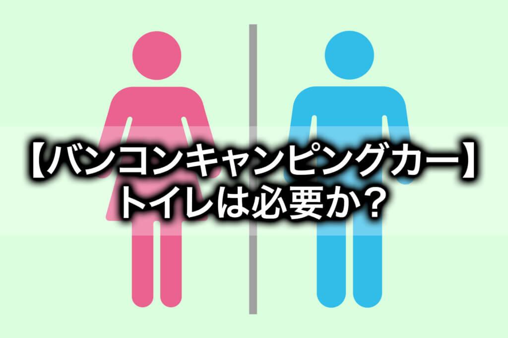 バンコンキャンピングカーにトイレは必要か?ちゃんと考えた結果